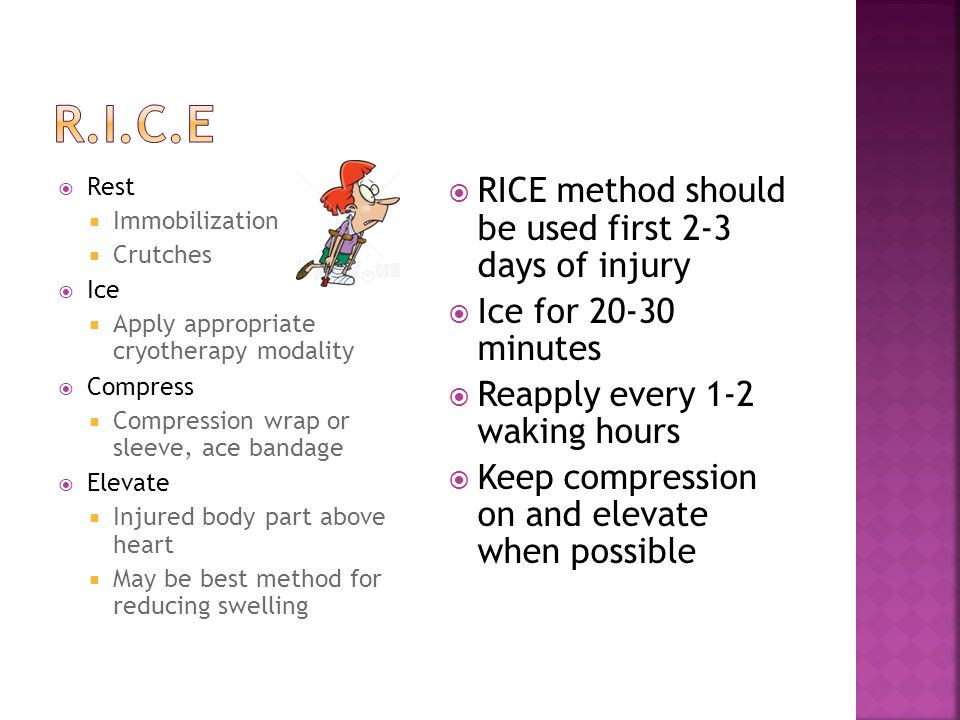 Rest Immobilization Crutches Ice Apply appropriate cryotherapy modality Compress Compression wrap or sleeve, ace bandage Elevate Injured body part abo