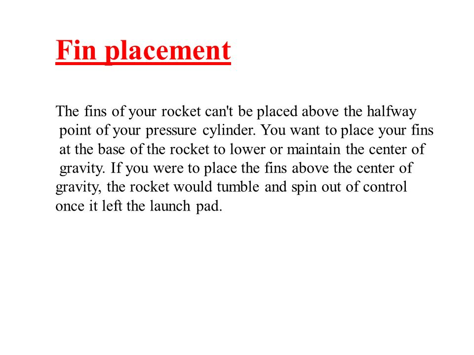 Fin placement The fins of your rocket can't be placed above the halfway point of your pressure cylinder. You want to place your fins at the base of th