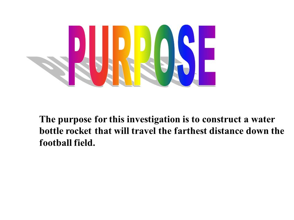 The purpose for this investigation is to construct a water bottle rocket that will travel the farthest distance down the football field.