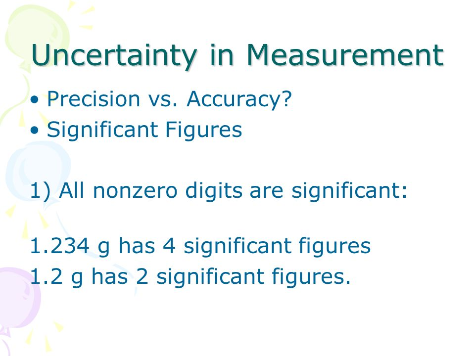 Uncertainty in Measurement Precision vs. Accuracy? Significant Figures 1) All nonzero digits are significant: 1.234 g has 4 significant figures 1.2 g