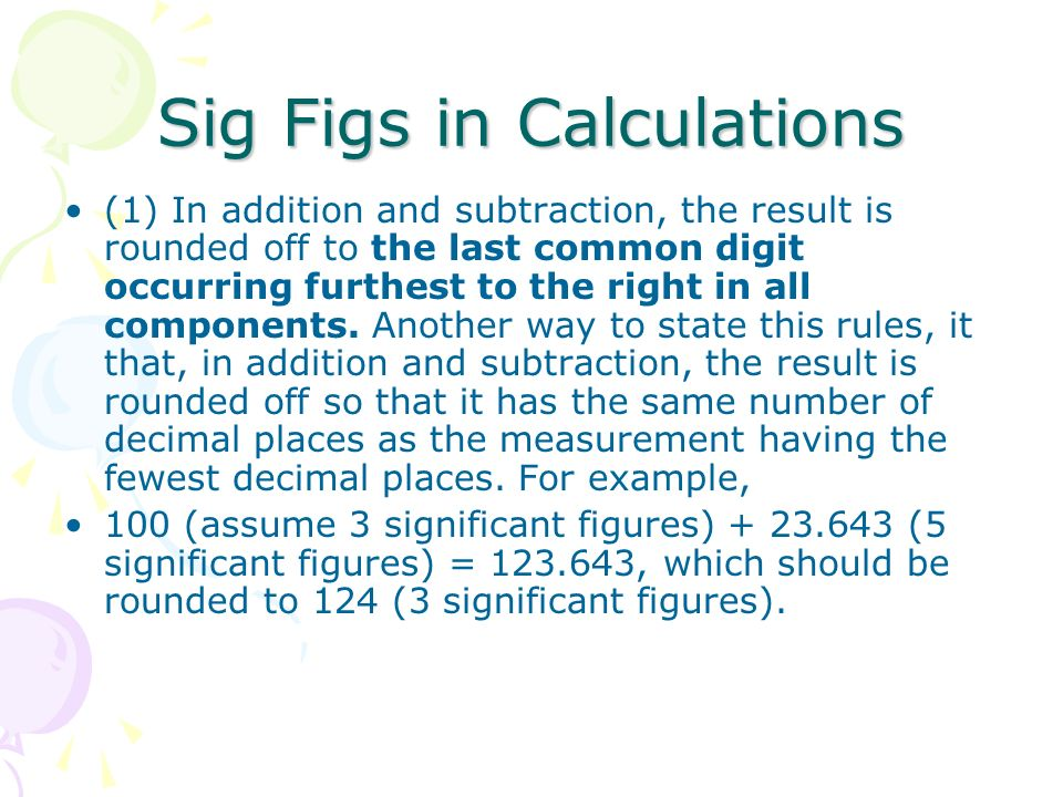 Sig Figs in Calculations (1) In addition and subtraction, the result is rounded off to the last common digit occurring furthest to the right in all co