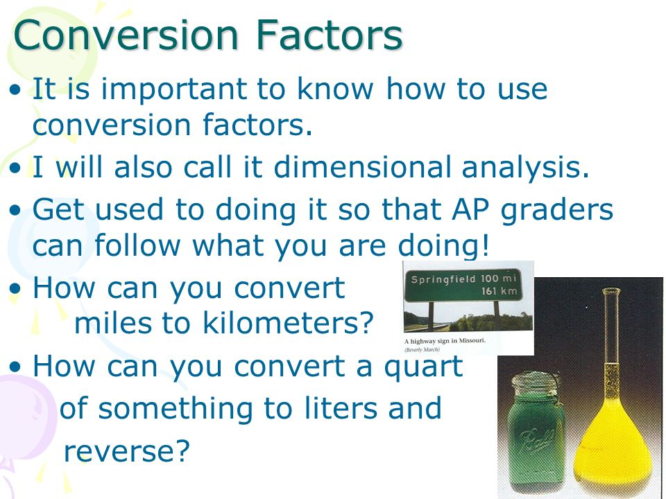 Conversion Factors It is important to know how to use conversion factors. I will also call it dimensional analysis. Get used to doing it so that AP gr