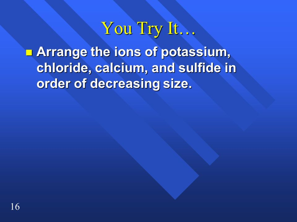 16 You Try It… n Arrange the ions of potassium, chloride, calcium, and sulfide in order of decreasing size.