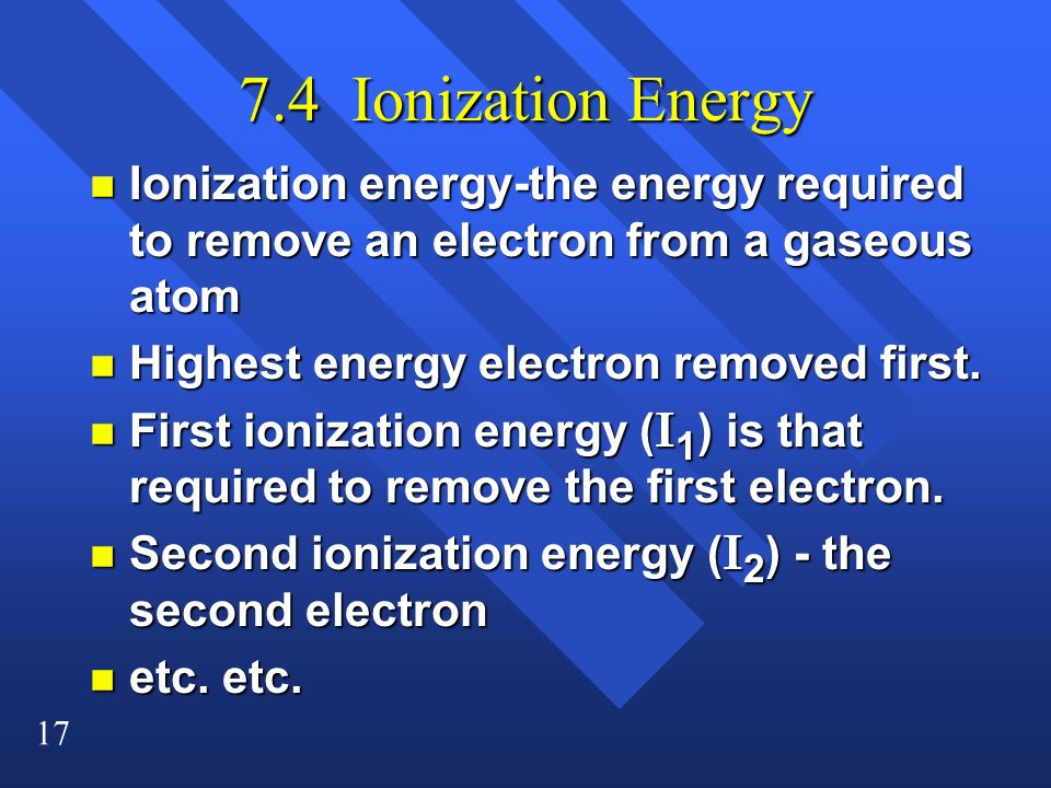 17 7.4 Ionization Energy n Ionization energy-the energy required to remove an electron from a gaseous atom n Highest energy electron removed first. Fi