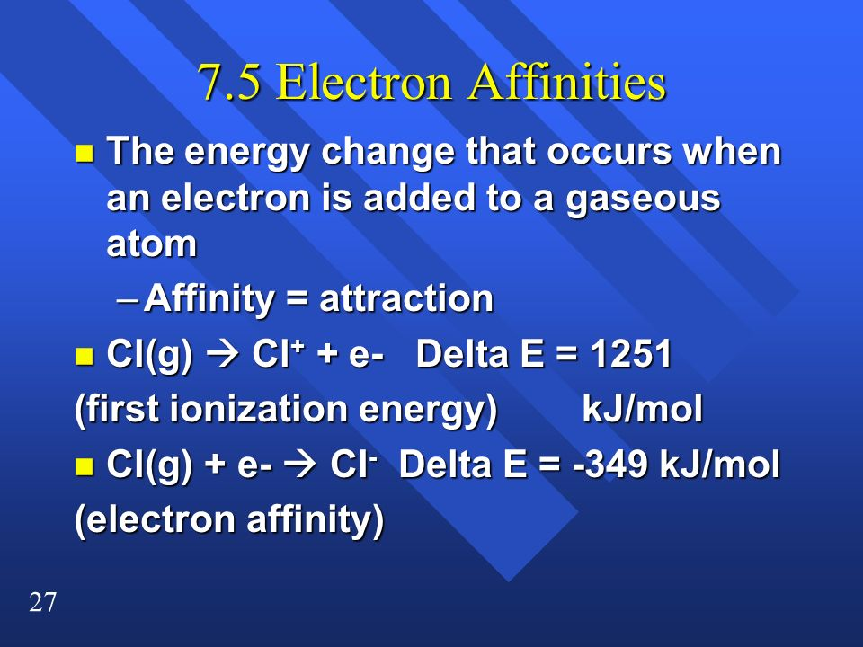 27 7.5 Electron Affinities n The energy change that occurs when an electron is added to a gaseous atom –Affinity = attraction n Cl(g) Cl + + e- Delta