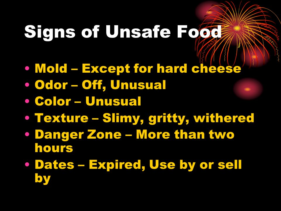 Signs of Unsafe Food Mold – Except for hard cheese Odor – Off, Unusual Color – Unusual Texture – Slimy, gritty, withered Danger Zone – More than two h