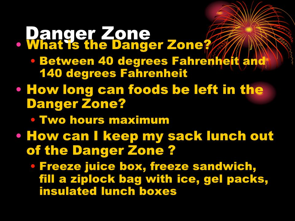 Danger Zone What is the Danger Zone? Between 40 degrees Fahrenheit and 140 degrees Fahrenheit How long can foods be left in the Danger Zone? Two hours