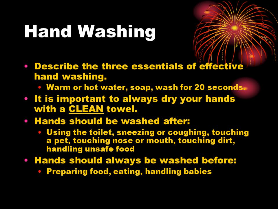 Hand Washing Describe the three essentials of effective hand washing. Warm or hot water, soap, wash for 20 seconds. It is important to always dry your