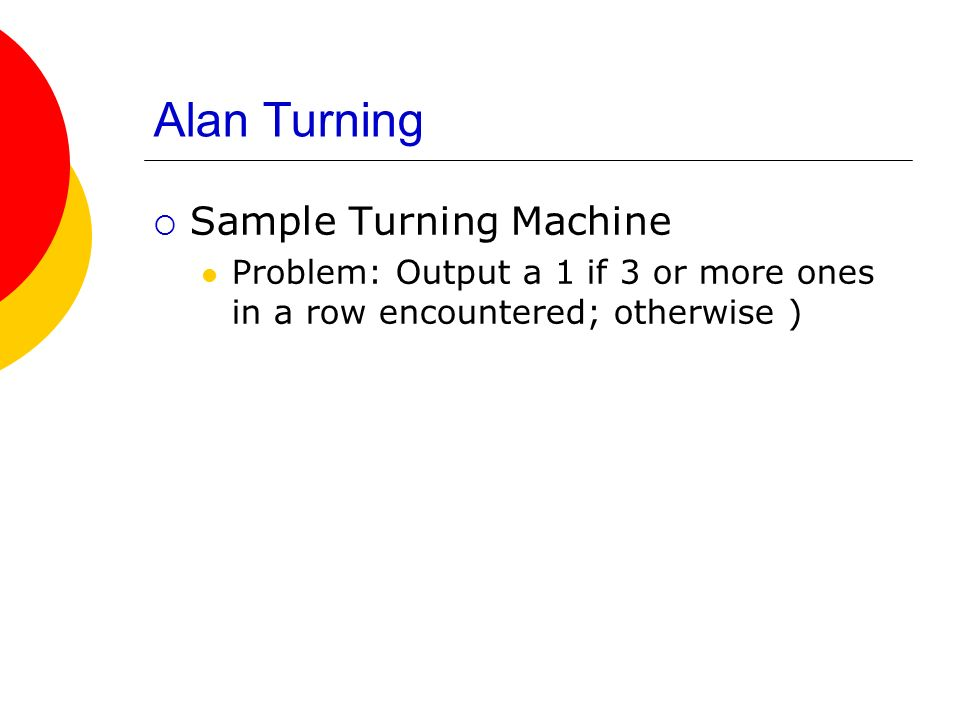 Alan Turning Sample Turning Machine Problem: Output a 1 if 3 or more ones in a row encountered; otherwise )