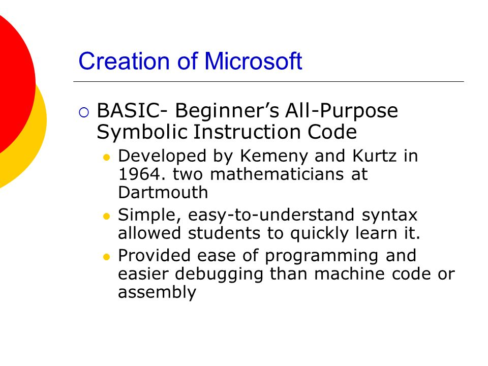 Creation of Microsoft BASIC- Beginners All-Purpose Symbolic Instruction Code Developed by Kemeny and Kurtz in 1964. two mathematicians at Dartmouth Si