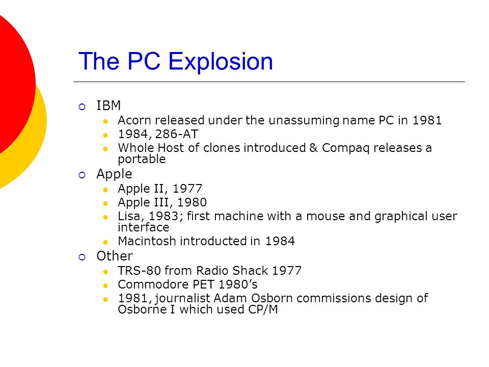 The PC Explosion IBM Acorn released under the unassuming name PC in 1981 1984, 286-AT Whole Host of clones introduced & Compaq releases a portable App