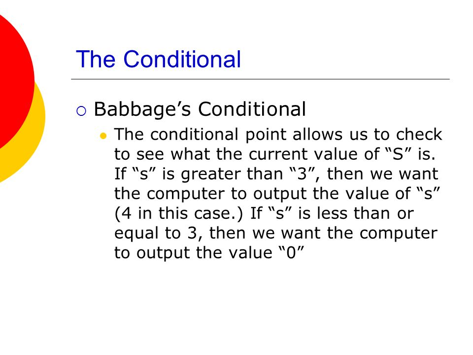 The Conditional Babbages Conditional The conditional point allows us to check to see what the current value of S is. If s is greater than 3, then we w