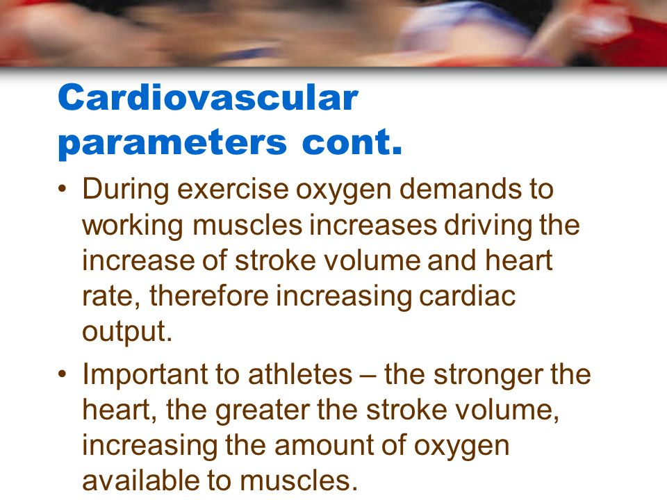 Cardiovascular parameters cont. During exercise oxygen demands to working muscles increases driving the increase of stroke volume and heart rate, ther