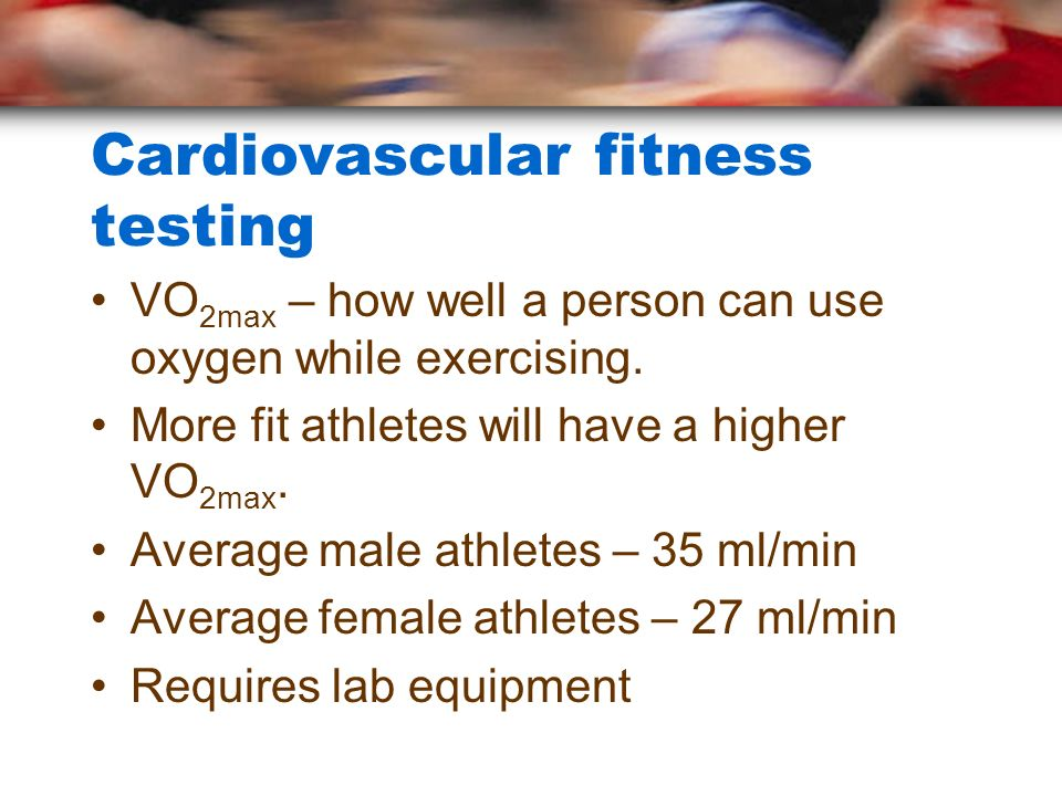 Cardiovascular fitness testing VO 2max – how well a person can use oxygen while exercising. More fit athletes will have a higher VO 2max. Average male