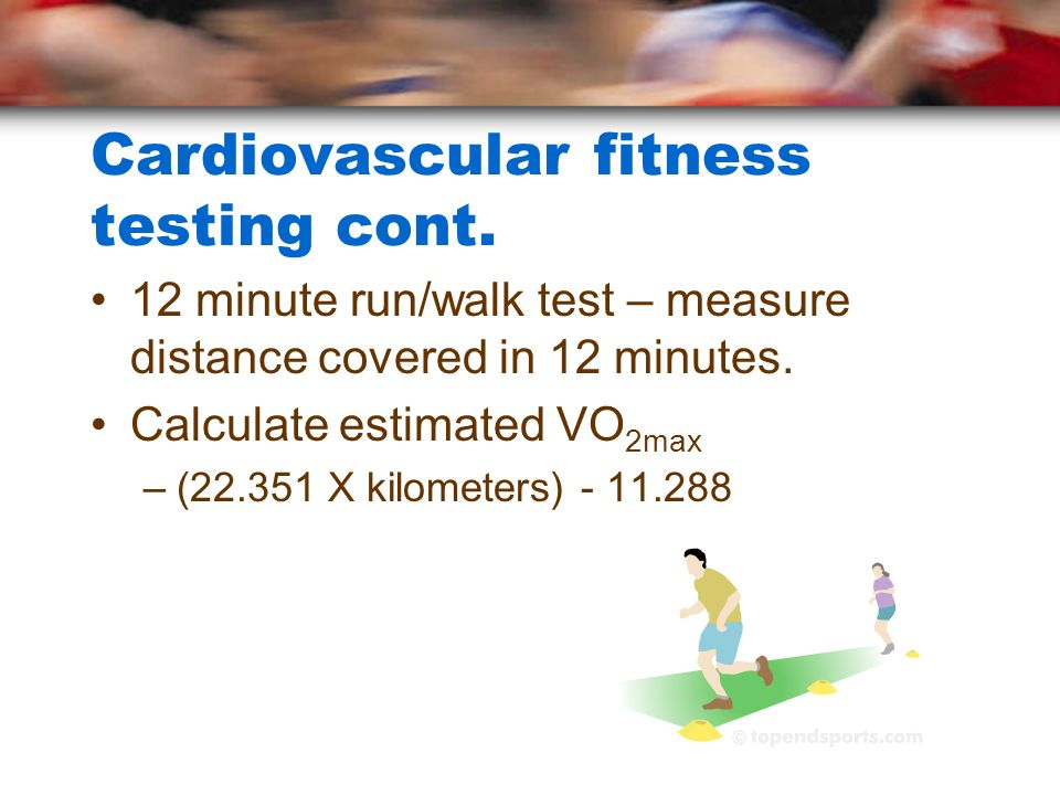Cardiovascular fitness testing cont. 12 minute run/walk test – measure distance covered in 12 minutes. Calculate estimated VO 2max –(22.351 X kilomete