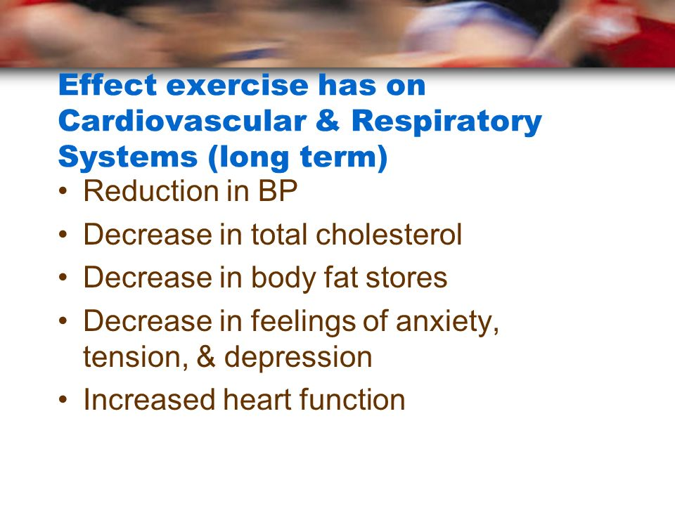 Effect exercise has on Cardiovascular & Respiratory Systems (long term) Reduction in BP Decrease in total cholesterol Decrease in body fat stores Decr