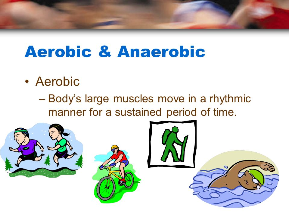 Aerobic & Anaerobic Aerobic –Bodys large muscles move in a rhythmic manner for a sustained period of time.