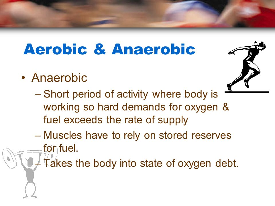 Aerobic & Anaerobic Anaerobic –Short period of activity where body is working so hard demands for oxygen & fuel exceeds the rate of supply –Muscles ha