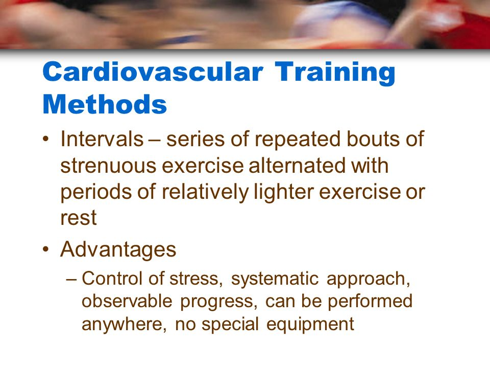 Cardiovascular Training Methods Intervals – series of repeated bouts of strenuous exercise alternated with periods of relatively lighter exercise or r