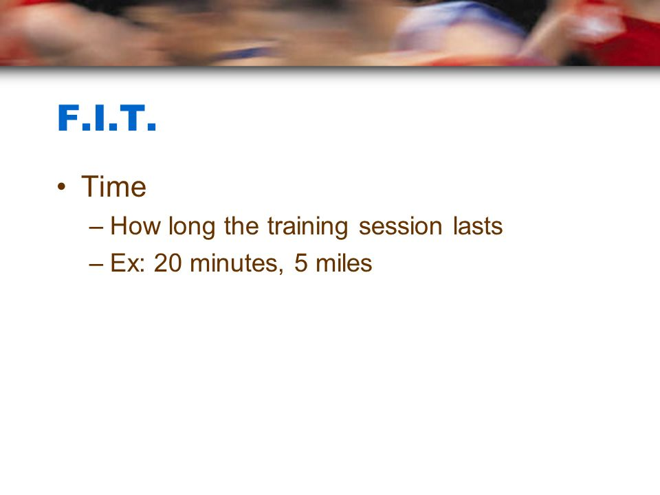 F.I.T. Time –How long the training session lasts –Ex: 20 minutes, 5 miles