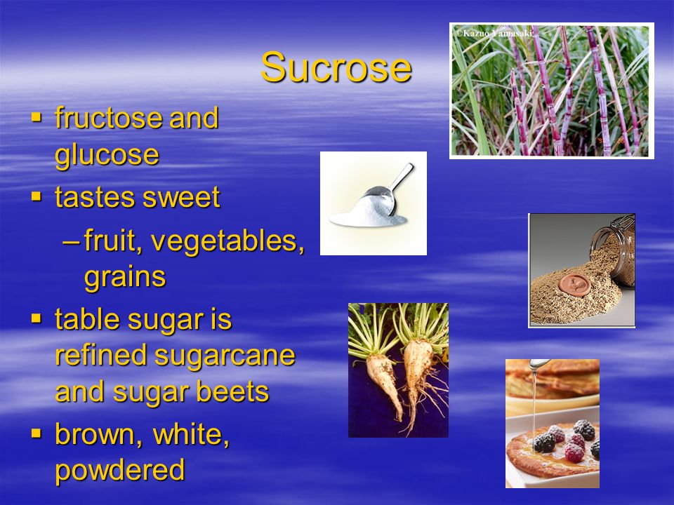 Sucrose fructose and glucose fructose and glucose tastes sweet tastes sweet –fruit, vegetables, grains table sugar is refined sugarcane and sugar beet