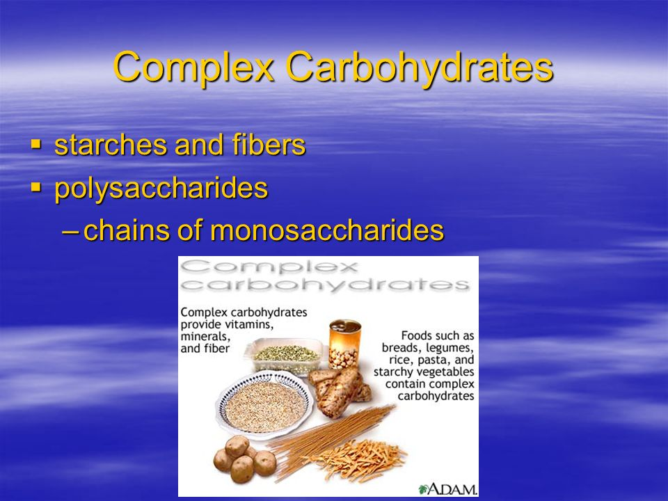 Complex Carbohydrates starches and fibers starches and fibers polysaccharides polysaccharides –chains of monosaccharides