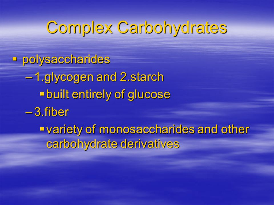 Complex Carbohydrates polysaccharides polysaccharides –1.glycogen and 2.starch built entirely of glucose built entirely of glucose –3.fiber variety of
