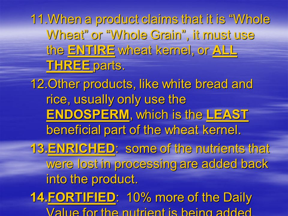 11.When a product claims that it is Whole Wheat or Whole Grain, it must use the ENTIRE wheat kernel, or ALL THREE parts. 12.Other products, like white