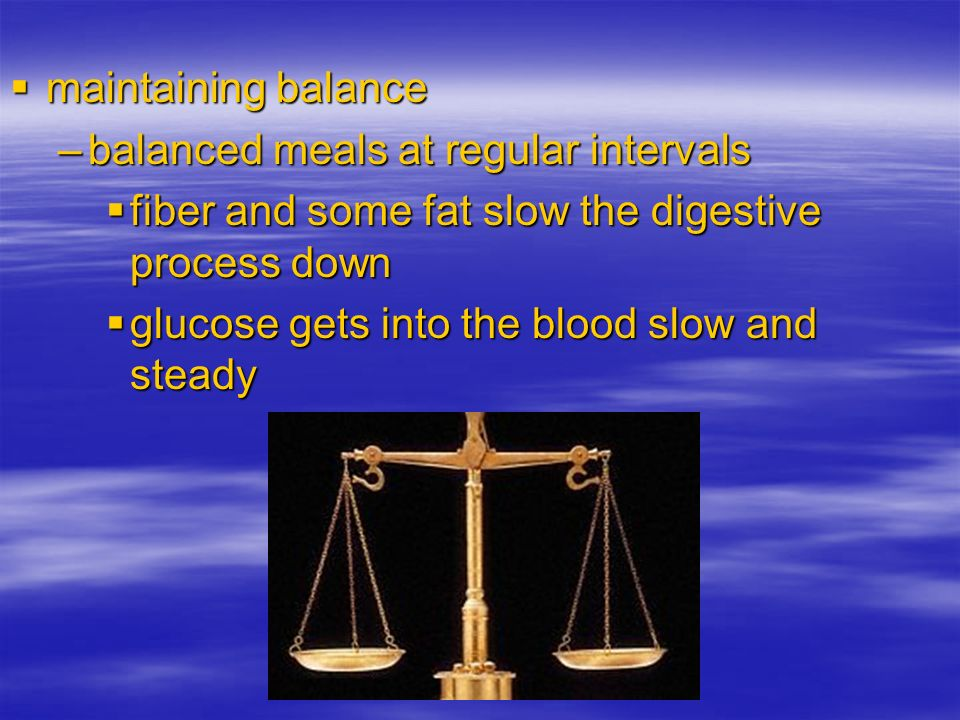 maintaining balance maintaining balance –balanced meals at regular intervals fiber and some fat slow the digestive process down fiber and some fat slo