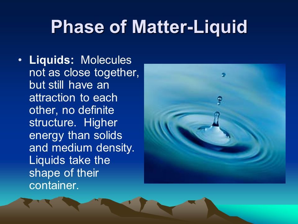 Phase of Matter-Liquid Liquids: Molecules not as close together, but still have an attraction to each other, no definite structure.
