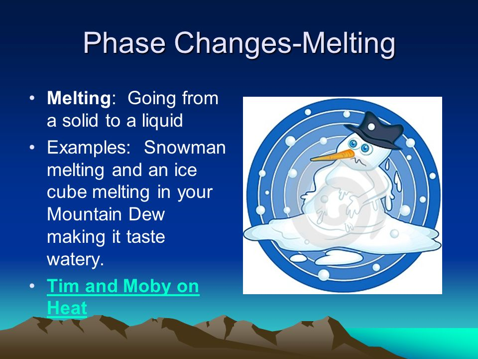 Phase Changes-Melting Melting: Going from a solid to a liquid Examples: Snowman melting and an ice cube melting in your Mountain Dew making it taste watery.