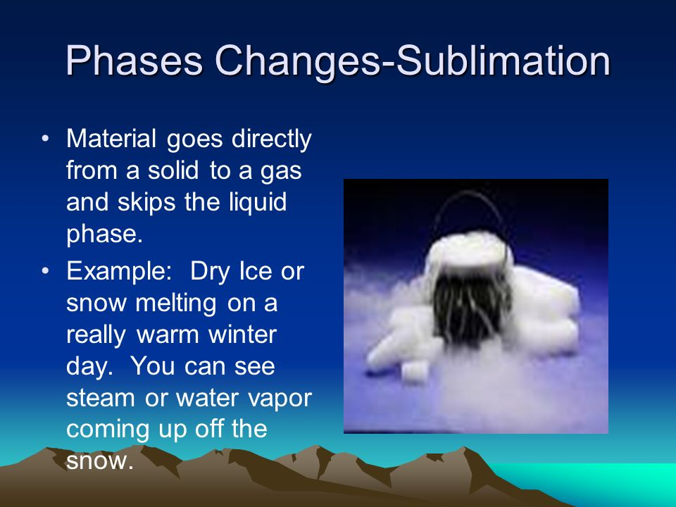 Phases Changes-Sublimation Material goes directly from a solid to a gas and skips the liquid phase.
