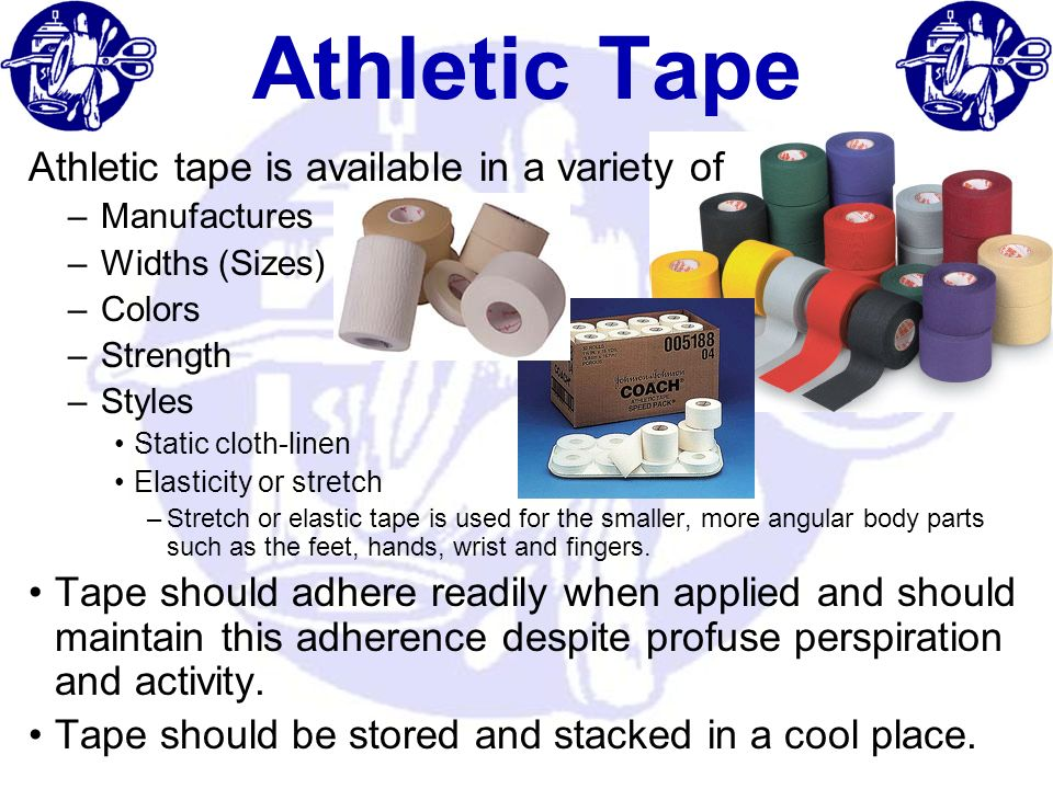 Athletic Tape Athletic tape is available in a variety of –Manufactures –Widths (Sizes) –Colors –Strength –Styles Static cloth-linen Elasticity or stre