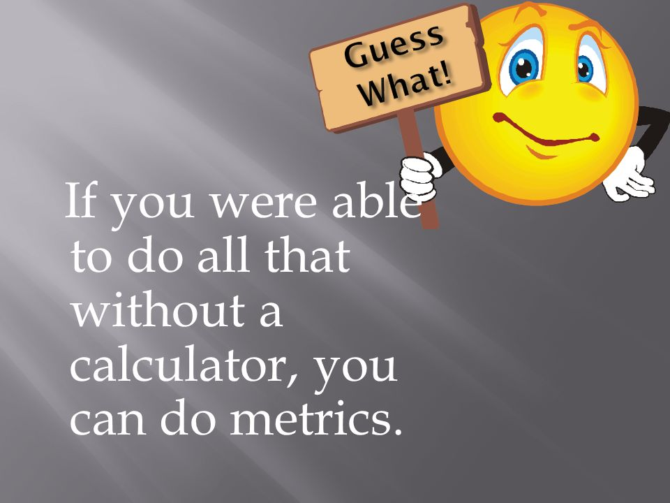 If you were able to do all that without a calculator, you can do metrics.