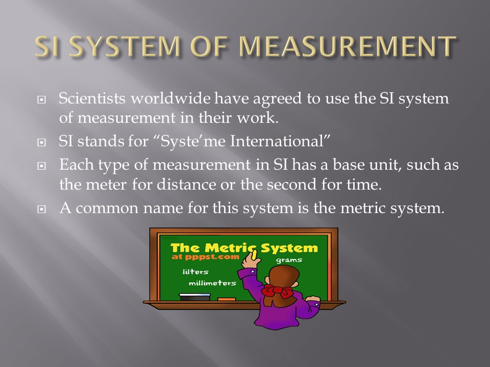 Scientists worldwide have agreed to use the SI system of measurement in their work. SI stands for Systeme International Each type of measurement in SI