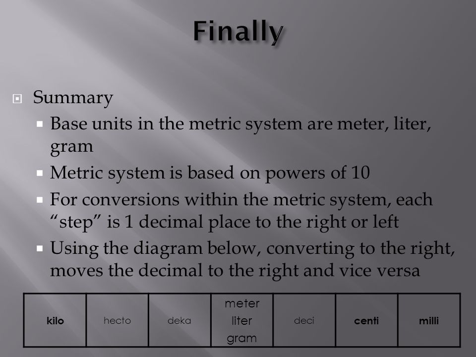 Summary Base units in the metric system are meter, liter, gram Metric system is based on powers of 10 For conversions within the metric system, each s