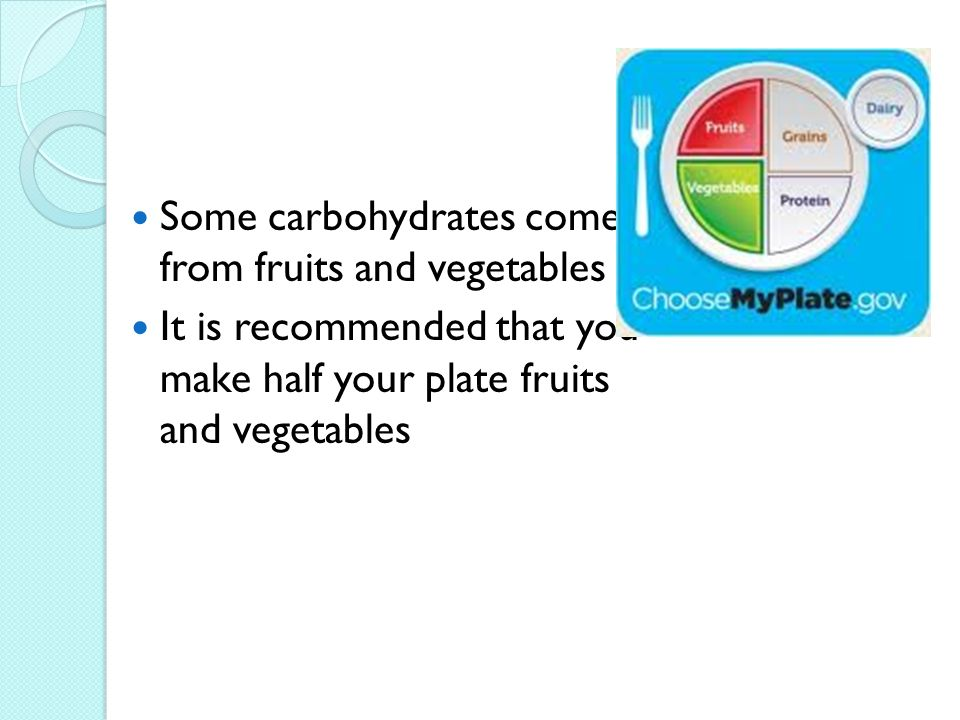 Some carbohydrates come from fruits and vegetables It is recommended that you make half your plate fruits and vegetables