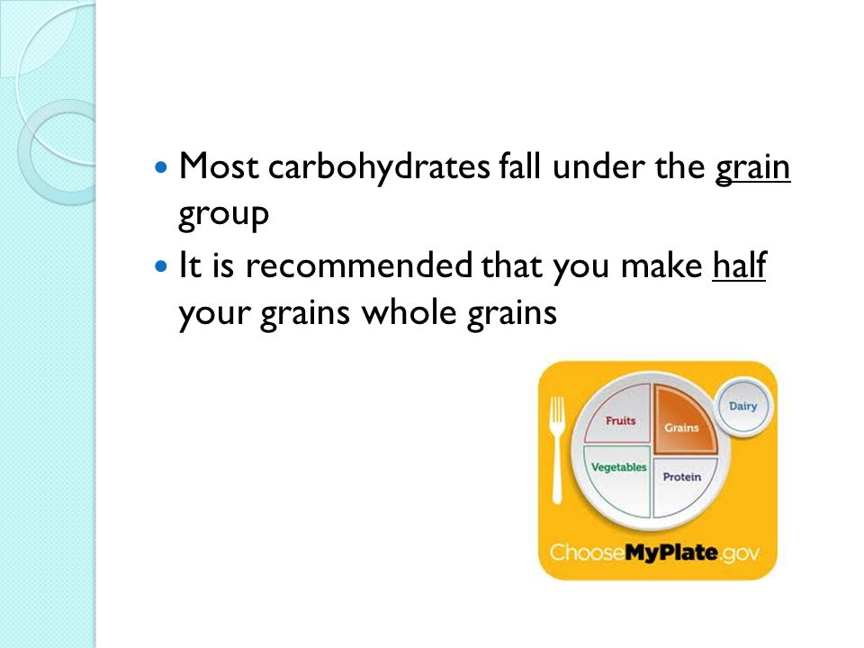 Most carbohydrates fall under the grain group It is recommended that you make half your grains whole grains