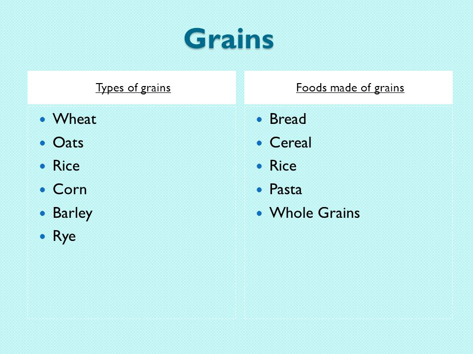 Grains Types of grainsFoods made of grains Wheat Oats Rice Corn Barley Rye Bread Cereal Rice Pasta Whole Grains