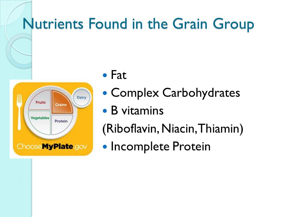 Nutrients Found in the Grain Group Fat Complex Carbohydrates B vitamins (Riboflavin, Niacin, Thiamin) Incomplete Protein