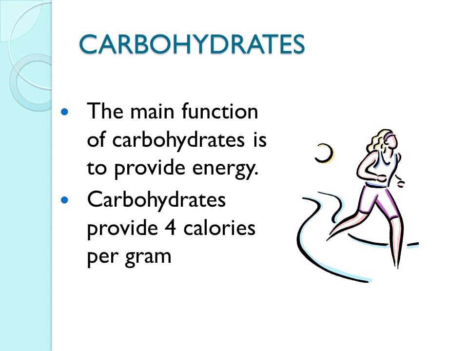 CARBOHYDRATES The main function of carbohydrates is to provide energy. Carbohydrates provide 4 calories per gram