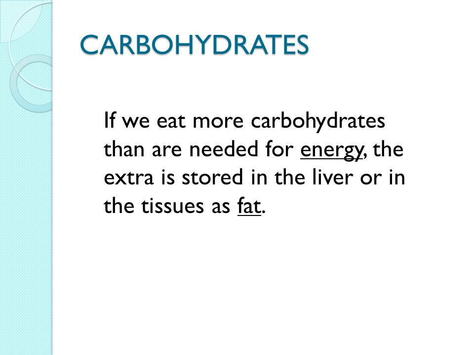 CARBOHYDRATES If we eat more carbohydrates than are needed for energy, the extra is stored in the liver or in the tissues as fat.