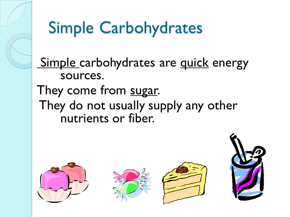 Simple Carbohydrates Simple carbohydrates are quick energy sources. They come from sugar. They do not usually supply any other nutrients or fiber.