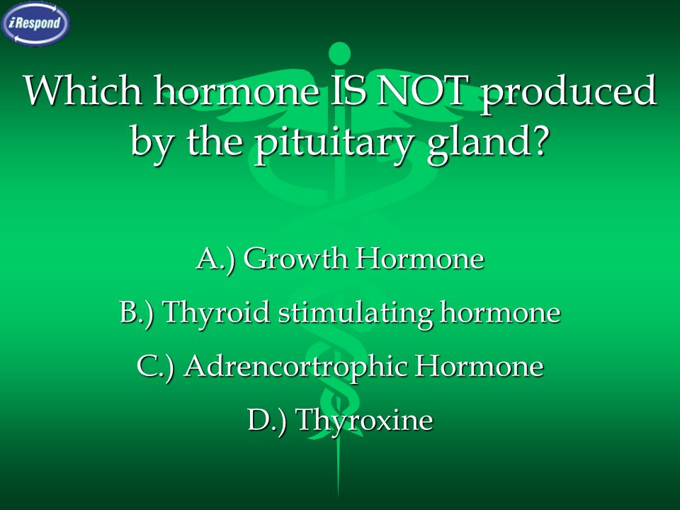 Which hormone IS NOT produced by the pituitary gland? A.) Growth Hormone B.) Thyroid stimulating hormone C.) Adrencortrophic Hormone D.) Thyroxine