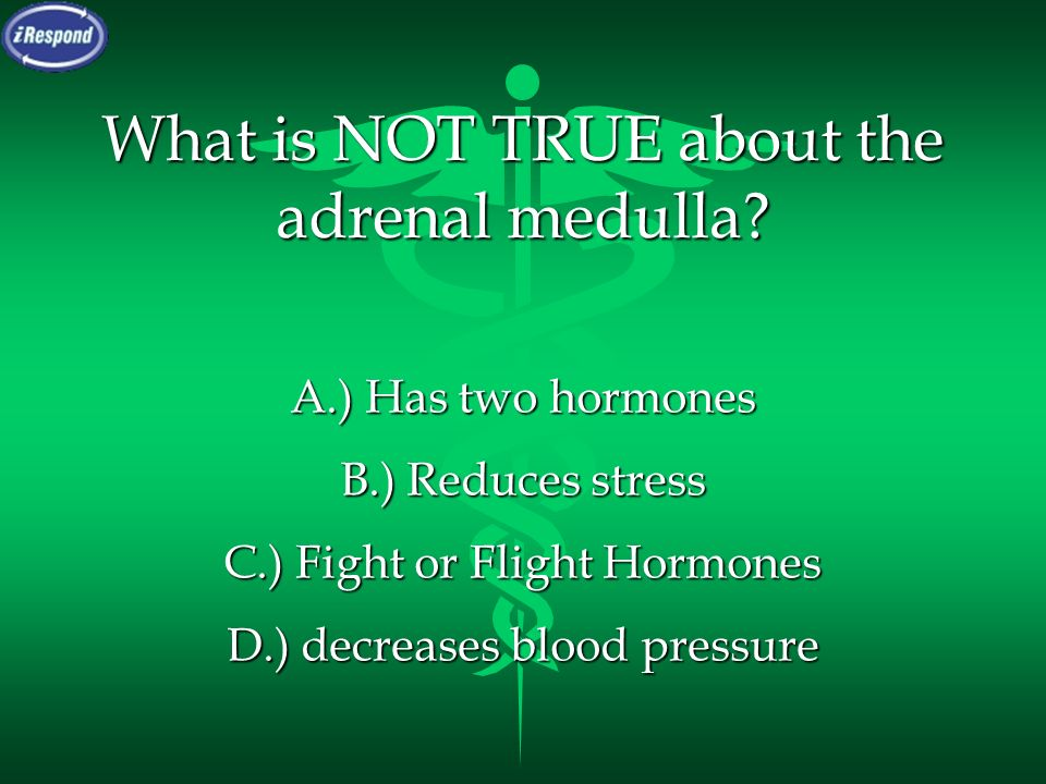 What is NOT TRUE about the adrenal medulla? A.) Has two hormones B.) Reduces stress C.) Fight or Flight Hormones D.) decreases blood pressure
