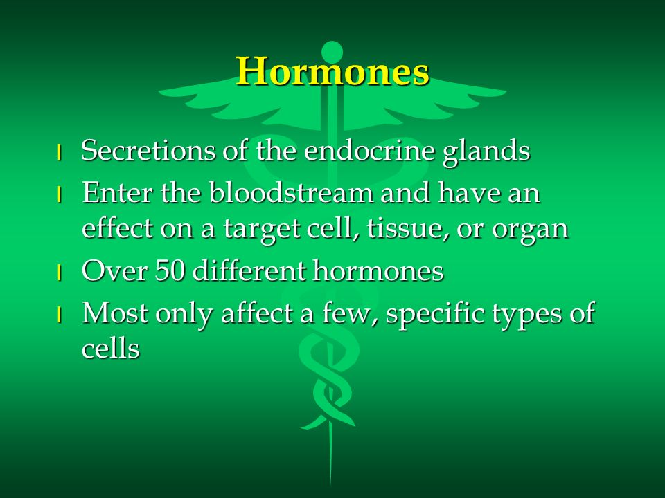 Hormones l Secretions of the endocrine glands l Enter the bloodstream and have an effect on a target cell, tissue, or organ l Over 50 different hormon
