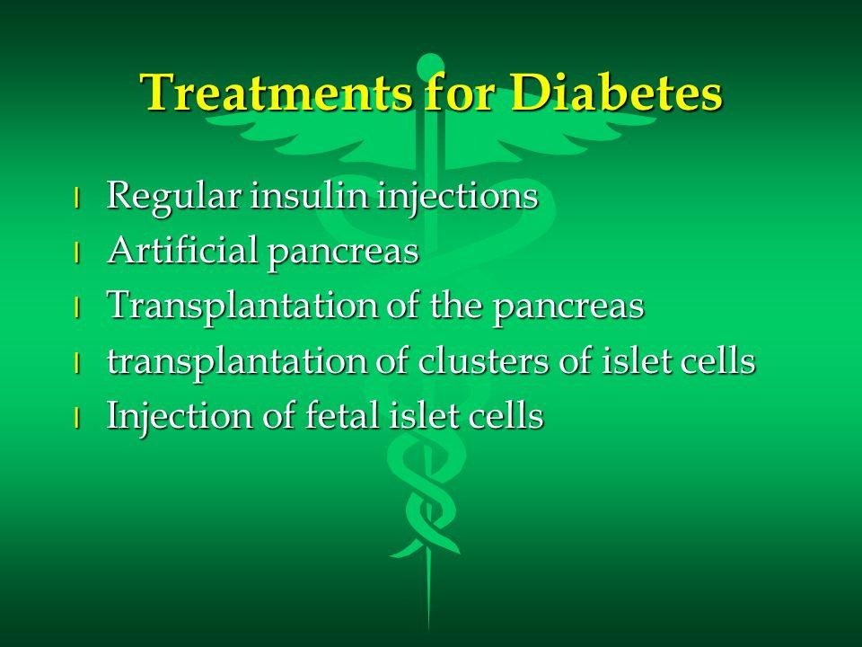 Treatments for Diabetes l Regular insulin injections l Artificial pancreas l Transplantation of the pancreas l transplantation of clusters of islet ce