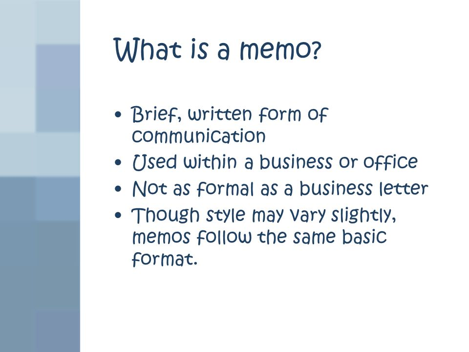 What is a memo? Brief, written form of communication Used within a business or office Not as formal as a business letter Though style may vary slightl
