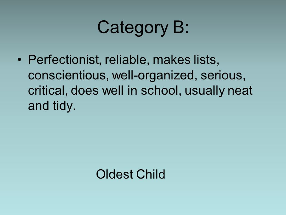 Category B: Perfectionist, reliable, makes lists, conscientious, well-organized, serious, critical, does well in school, usually neat and tidy.