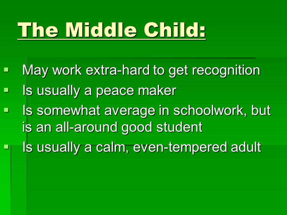 The Middle Child: May work extra-hard to get recognition May work extra-hard to get recognition Is usually a peace maker Is usually a peace maker Is s